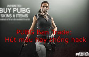 PUBG chính thức khóa trade vật phẩm: Hút máu người chơi hay để chống hack?